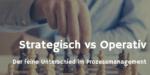Tacheles reden: Strategisches vs Operatives Prozessmanagement