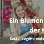 Ein Blumenstrauß der Kosten… oder was kosten die Blumen? Kostenbegriffe in der Praxis