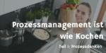 Prozessdenken – Prozessmanagement ist wie Kochen Teil1