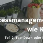 Prozessmanagement ist wie Kochen... Teil 2 - Soll man Top-Down oder Bottom-Up vorgehen?