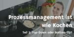 Prozessmanagement ist wie Kochen… Teil 2 – Soll man Top-Down oder Bottom-Up vorgehen?