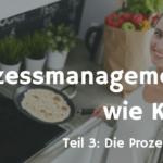 Die erste Prozesslandkarte erstellen - Prozessmanagement ist wie Kochen... Teil 3