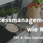 Prozessmanagement ist wie Kochen Teil 4 - Wie man ein Operational Model entwirft und was das nutzt