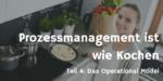 Prozessmanagement ist wie Kochen Teil 4 – Wie man ein Operational Model entwirft und was das nutzt