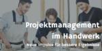 Projektmanagement im Handwerk – alle Synergien ausgeschöpft? Ein Impulsartikel