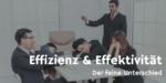 Effizienz und Effektivität – was ist was? Definitionen & Tipps