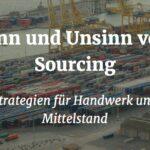 Sinn und Unsinn von Sourcing – Strategien für Handwerk und Mittelstand