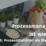 Prozessstabilität und Prozessfähigkeit – Prozessmanagement ist wie Kochen Teil 6